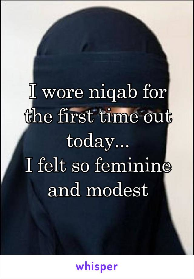 I wore niqab for the first time out today... I felt so feminine and modest