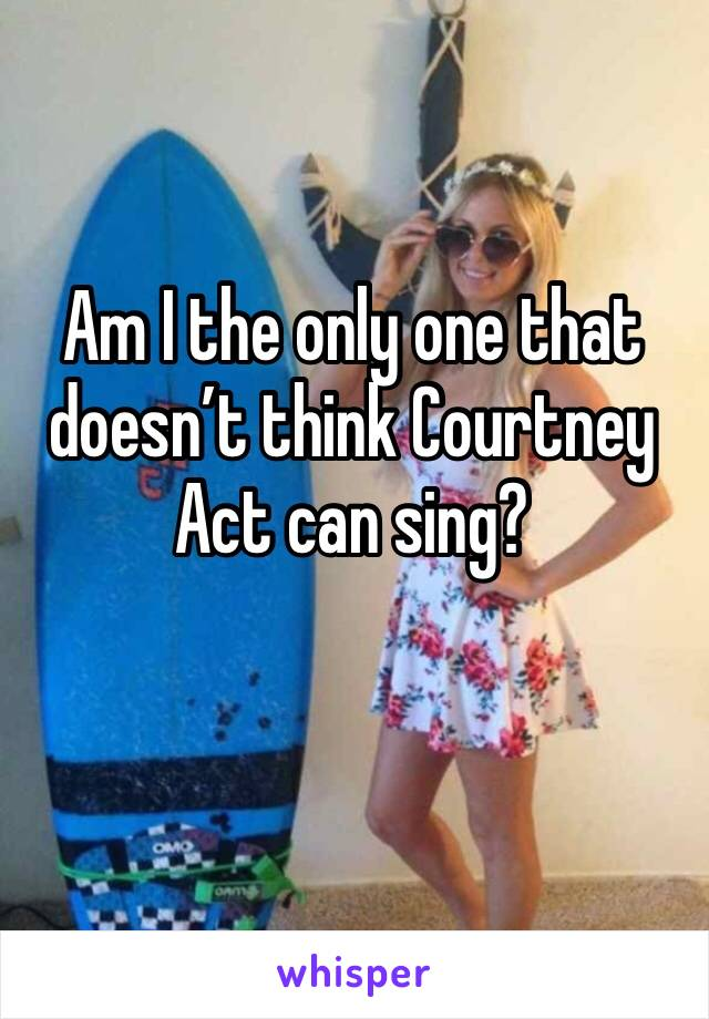 Am I the only one that doesn't think Courtney Act can sing?