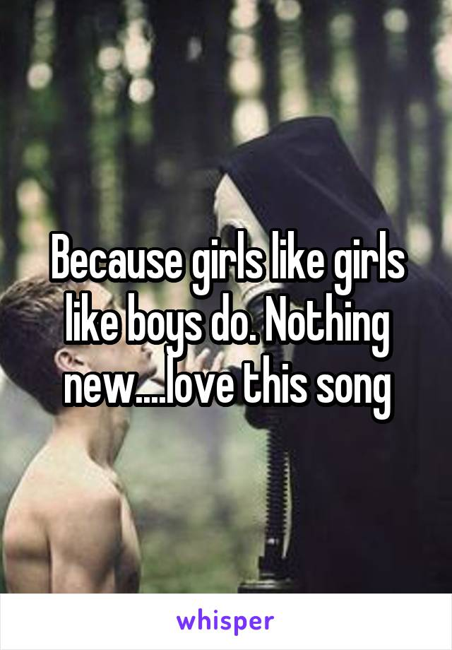 Because girls like girls like boys do. Nothing new....love this song