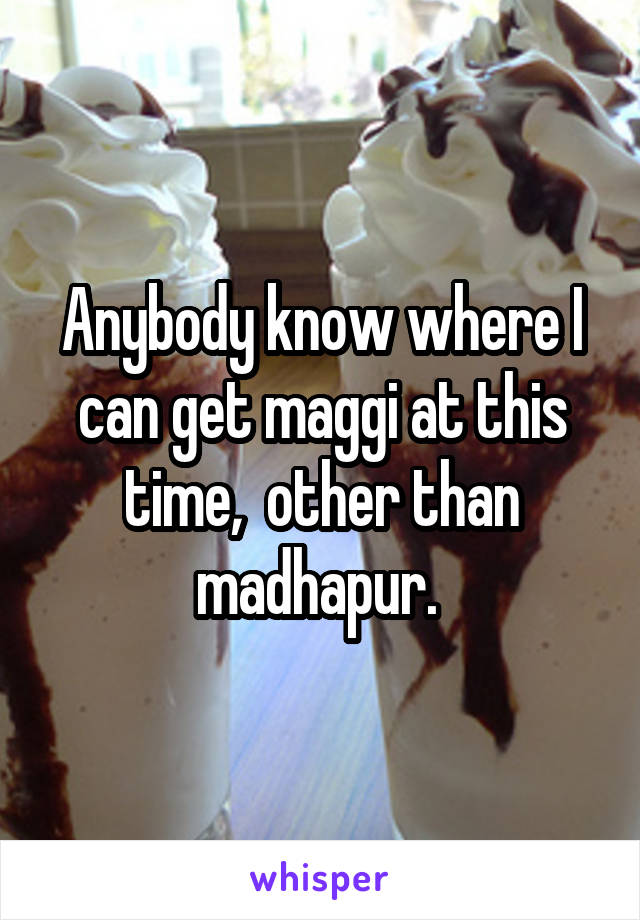Anybody know where I can get maggi at this time,  other than madhapur.