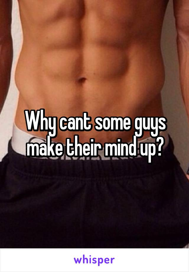 Why cant some guys make their mind up?