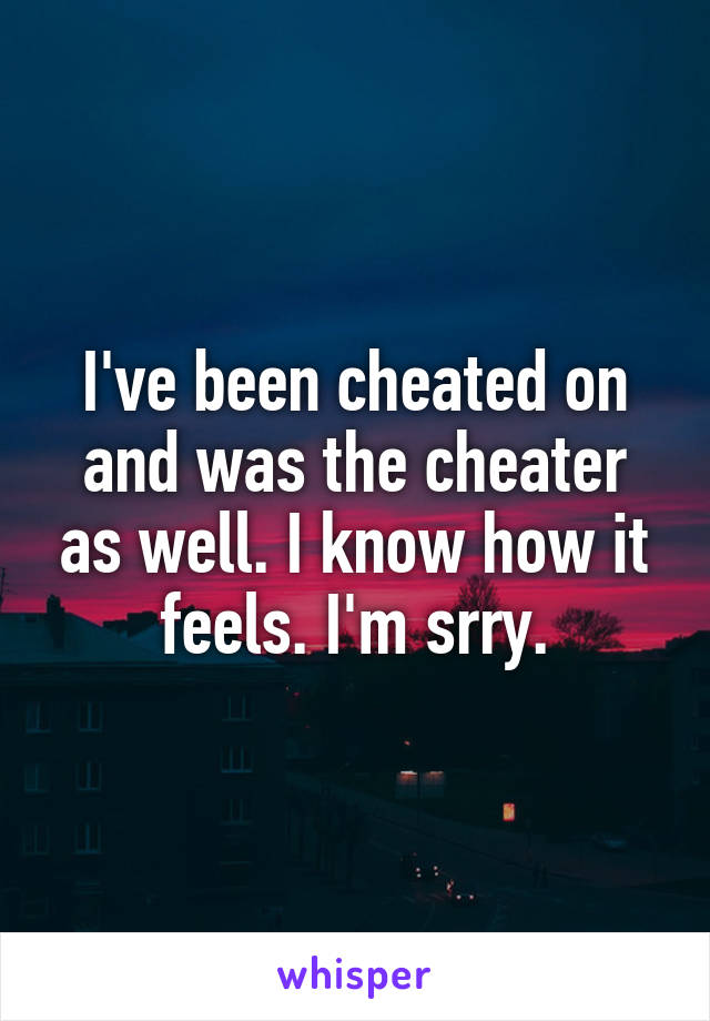 I've been cheated on and was the cheater as well. I know how it feels. I'm srry.