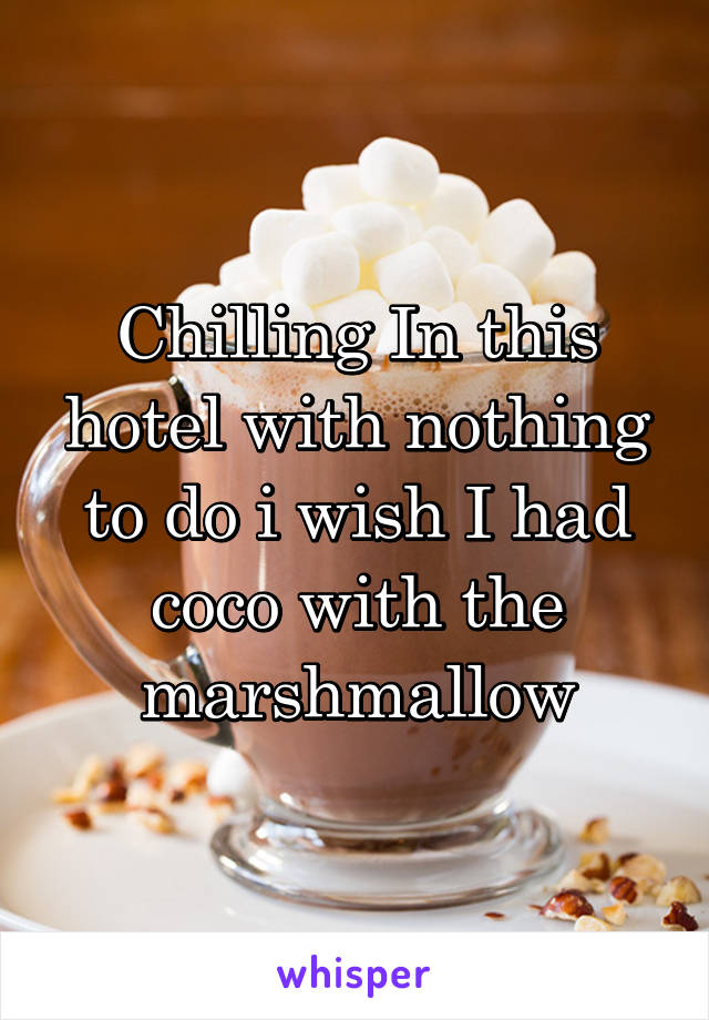 Chilling In this hotel with nothing to do i wish I had coco with the marshmallow