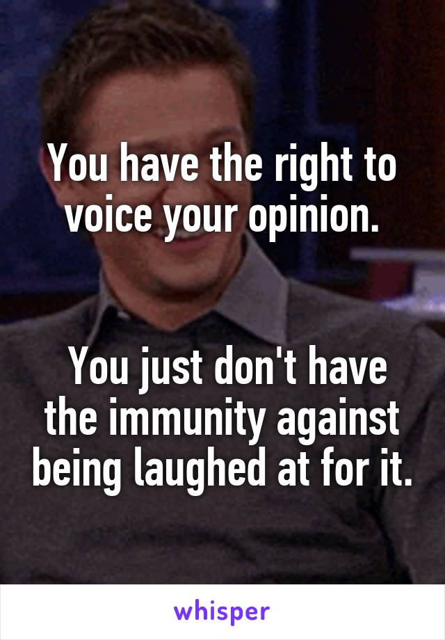 You have the right to voice your opinion.    You just don't have the immunity against being laughed at for it.