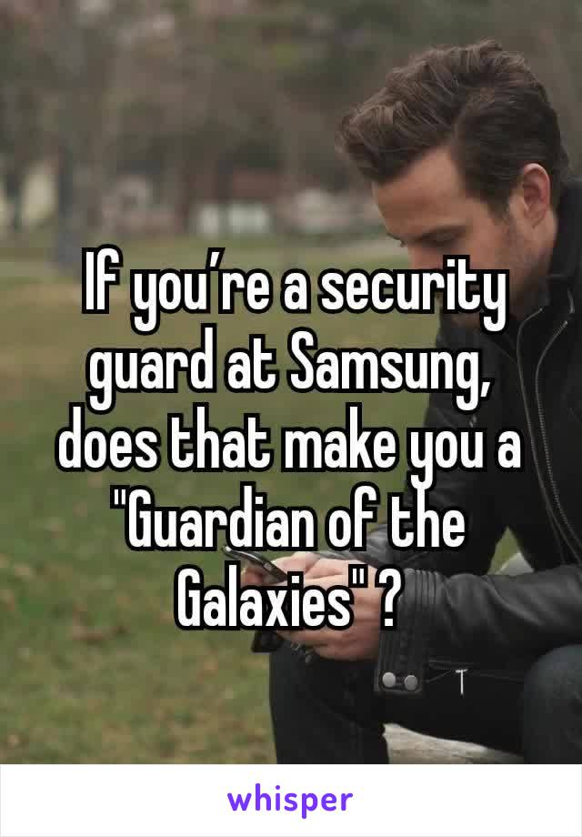 "If you're a security guard at Samsung,  does that make you a ""Guardian of the Galaxies"" ?"
