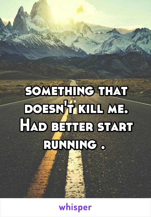 something that doesn't kill me. Had better start running .