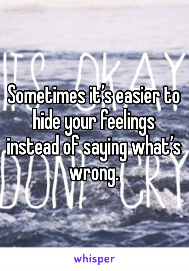 Sometimes it's easier to hide your feelings instead of saying what's wrong.