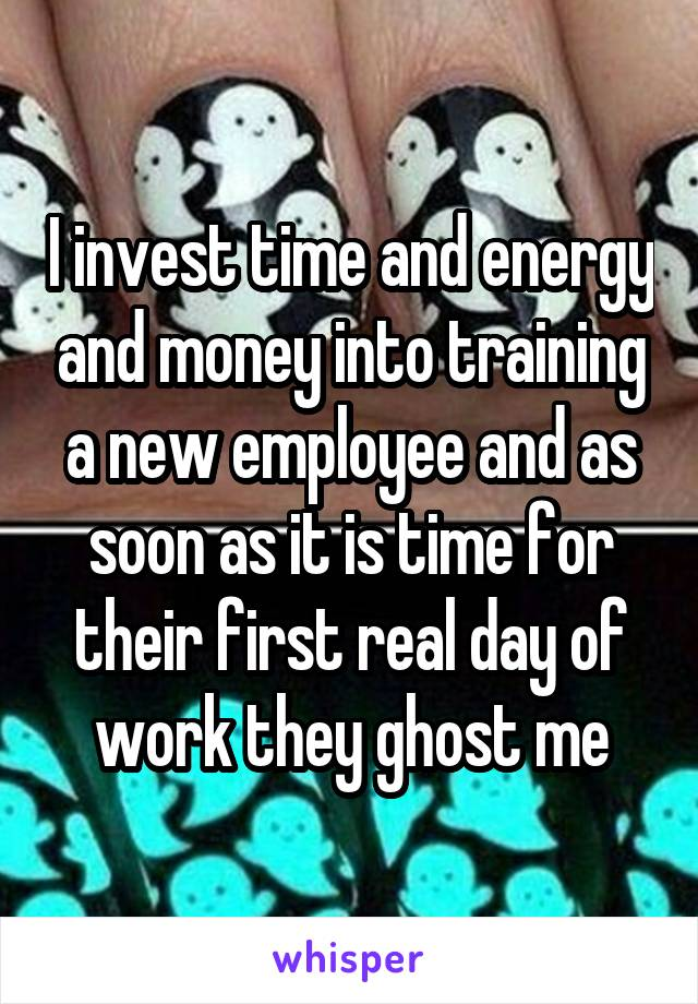 I invest time and energy and money into training a new employee and as soon as it is time for their first real day of work they ghost me