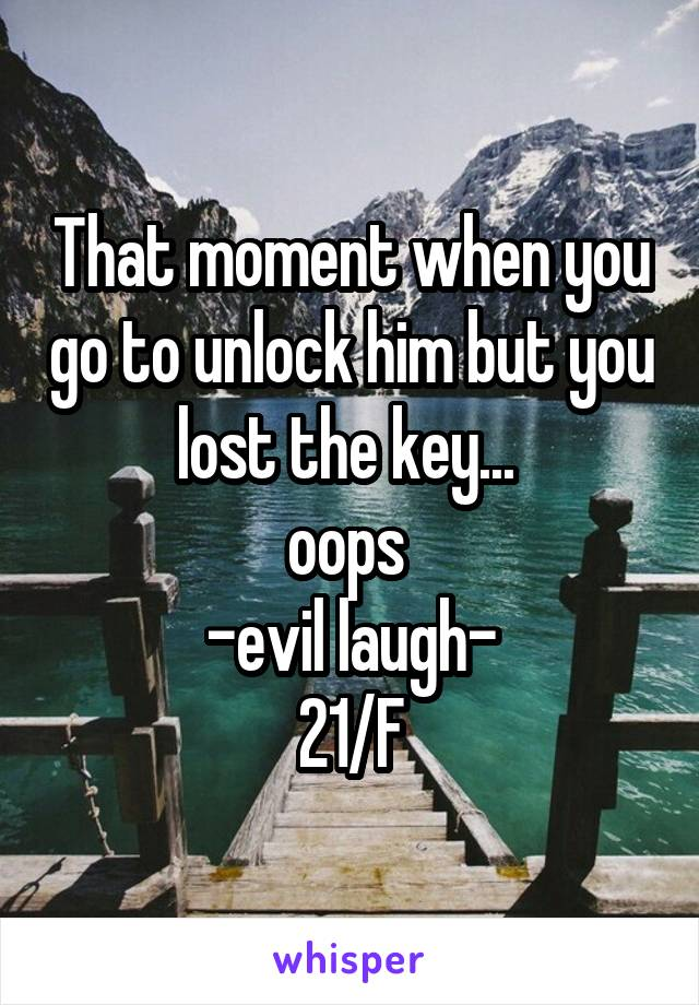 That moment when you go to unlock him but you lost the key...  oops  -evil laugh- 21/F