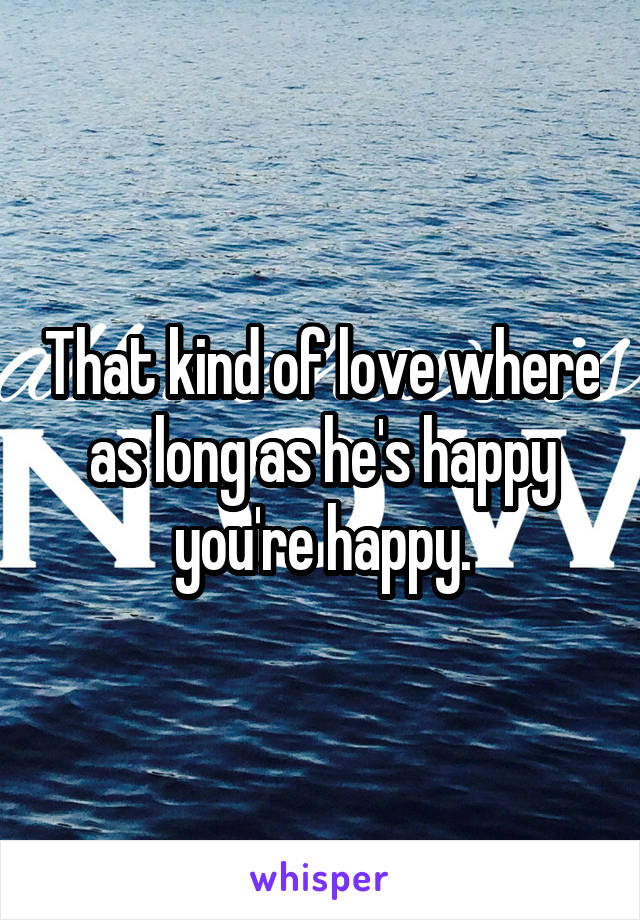 That kind of love where as long as he's happy you're happy.