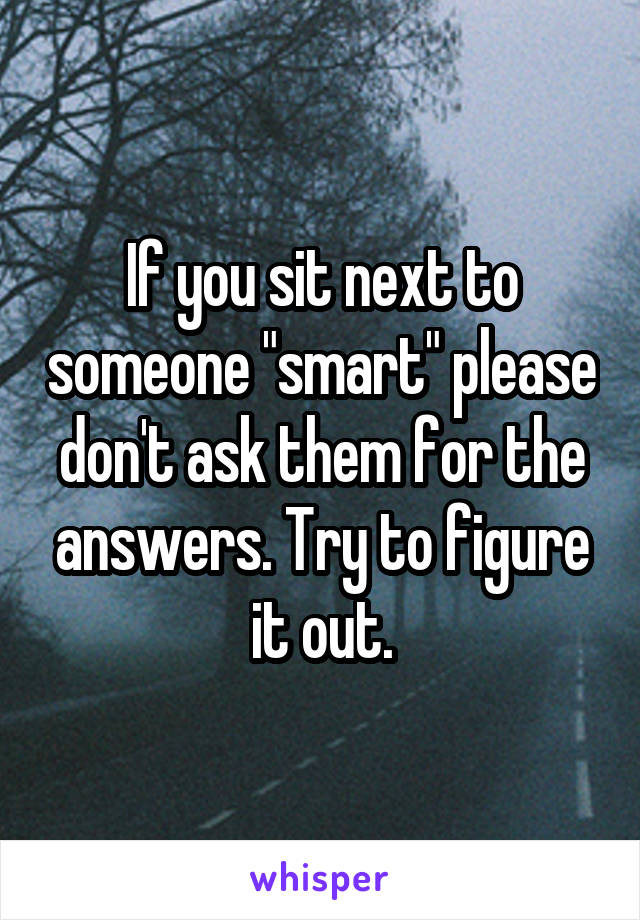 """If you sit next to someone """"smart"""" please don't ask them for the answers. Try to figure it out."""
