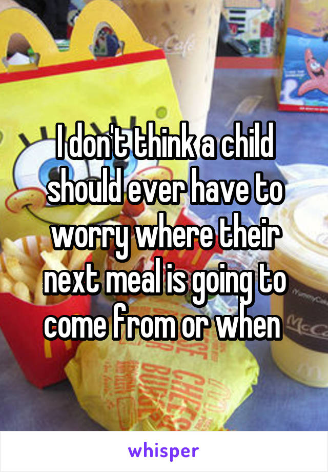 I don't think a child should ever have to worry where their next meal is going to come from or when
