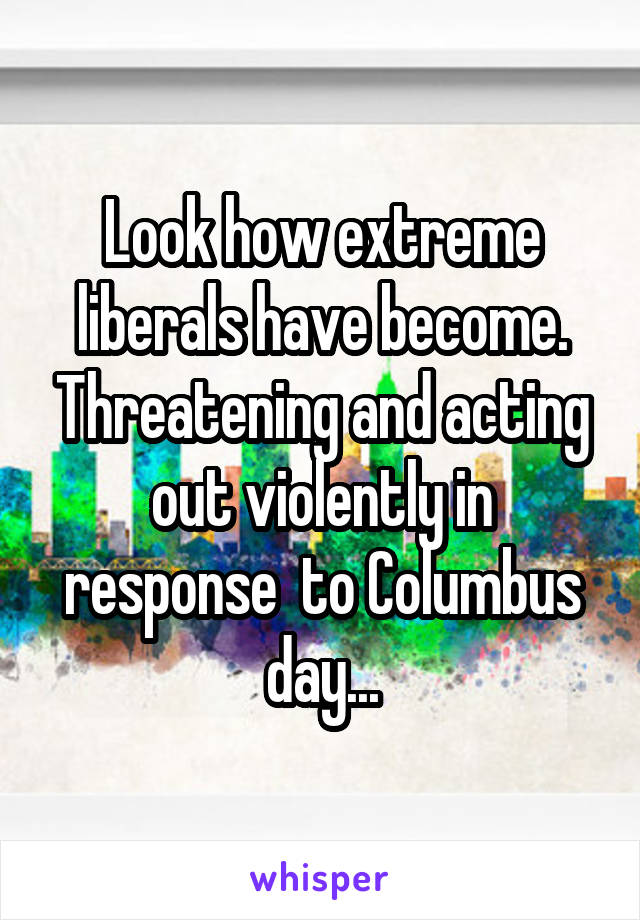 Look how extreme liberals have become. Threatening and acting out violently in response  to Columbus day...