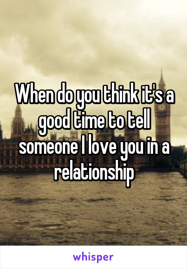 When do you think it's a good time to tell someone I love you in a relationship