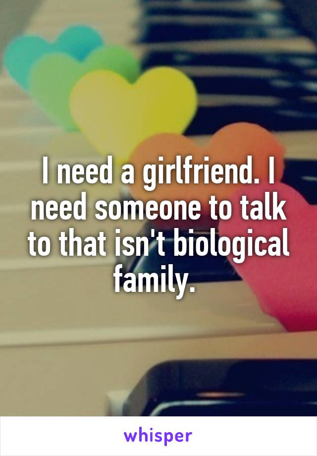 I need a girlfriend. I need someone to talk to that isn't biological family.