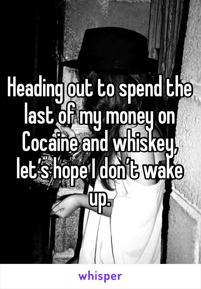 Heading out to spend the last of my money on Cocaine and whiskey, let's hope I don't wake up.
