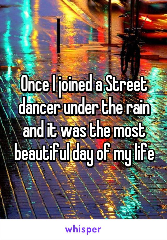 Once I joined a Street dancer under the rain and it was the most beautiful day of my life