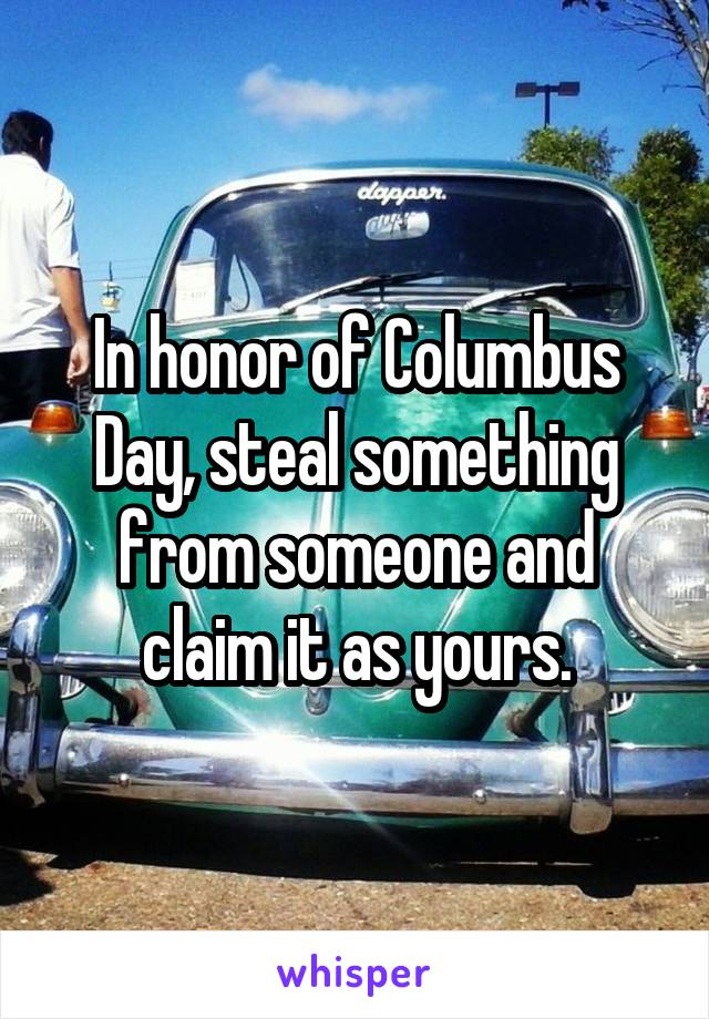 In honor of Columbus Day, steal something from someone and claim it as yours.