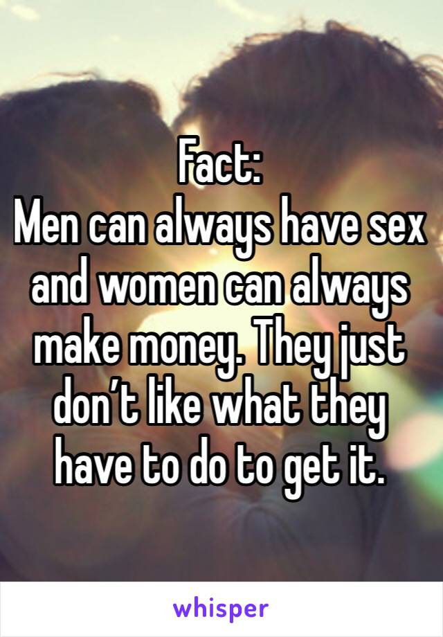 Fact: Men can always have sex and women can always make money. They just don't like what they have to do to get it.