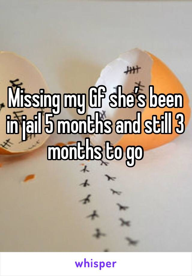 Missing my Gf she's been in jail 5 months and still 3 months to go