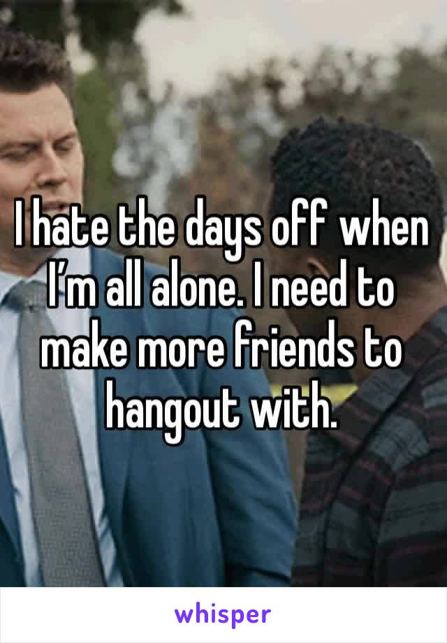 I hate the days off when I'm all alone. I need to make more friends to hangout with.