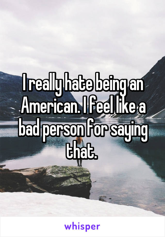 I really hate being an American. I feel like a bad person for saying that.