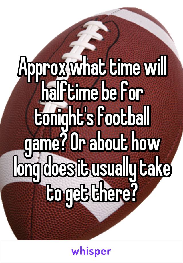 Approx what time will halftime be for tonight's football game? Or about how long does it usually take to get there?