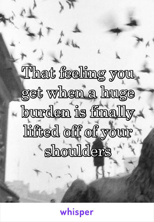 That feeling you get when a huge burden is finally lifted off of your shoulders