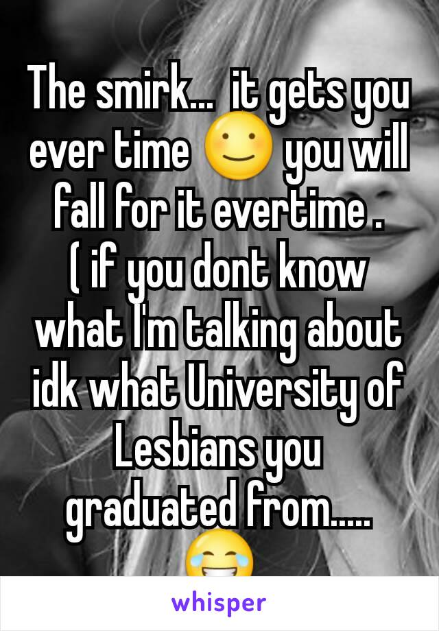 The smirk...  it gets you ever time ☺ you will  fall for it evertime . ( if you dont know what I'm talking about idk what University of Lesbians you graduated from..... 😂