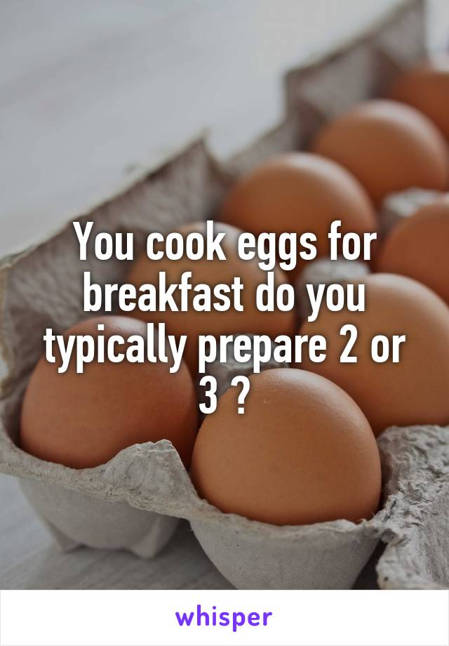 You cook eggs for breakfast do you typically prepare 2 or 3 ?