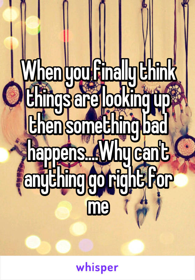 When you finally think things are looking up then something bad happens....Why can't anything go right for me