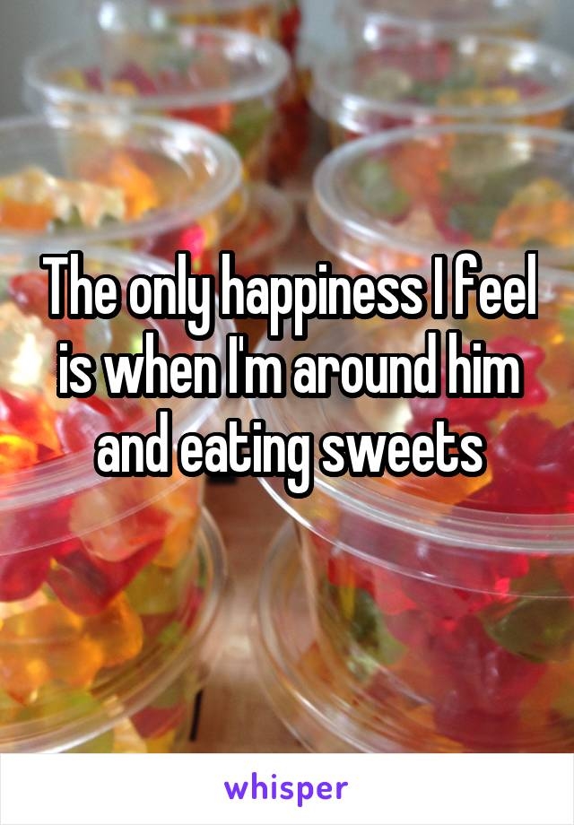 The only happiness I feel is when I'm around him and eating sweets
