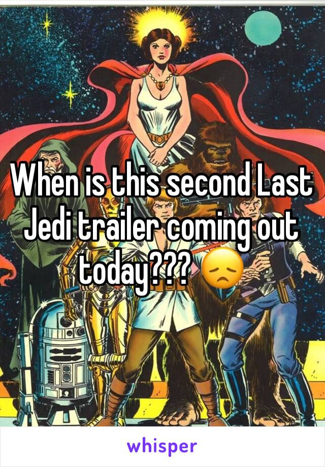 When is this second Last Jedi trailer coming out today??? 😞