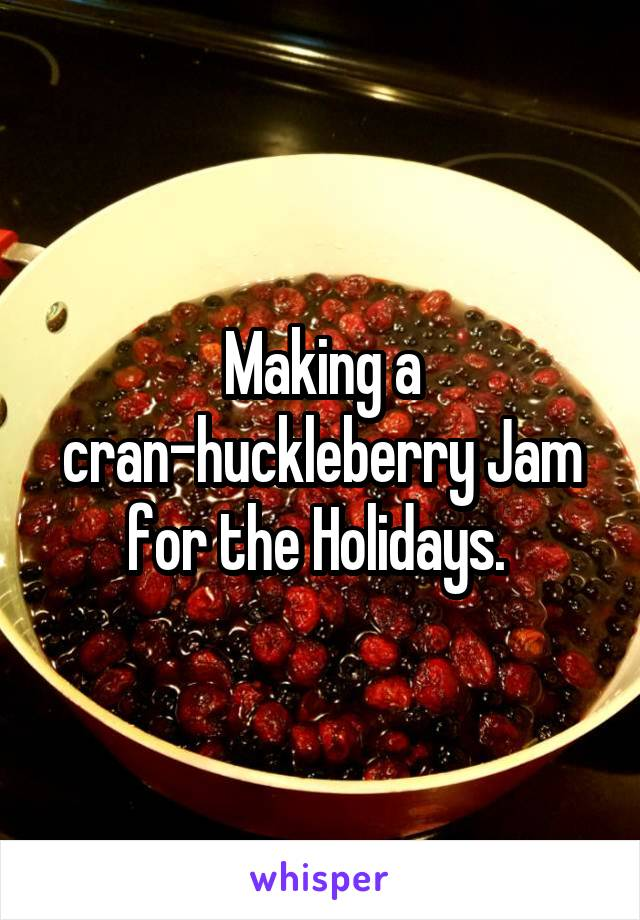 Making a cran-huckleberry Jam for the Holidays.