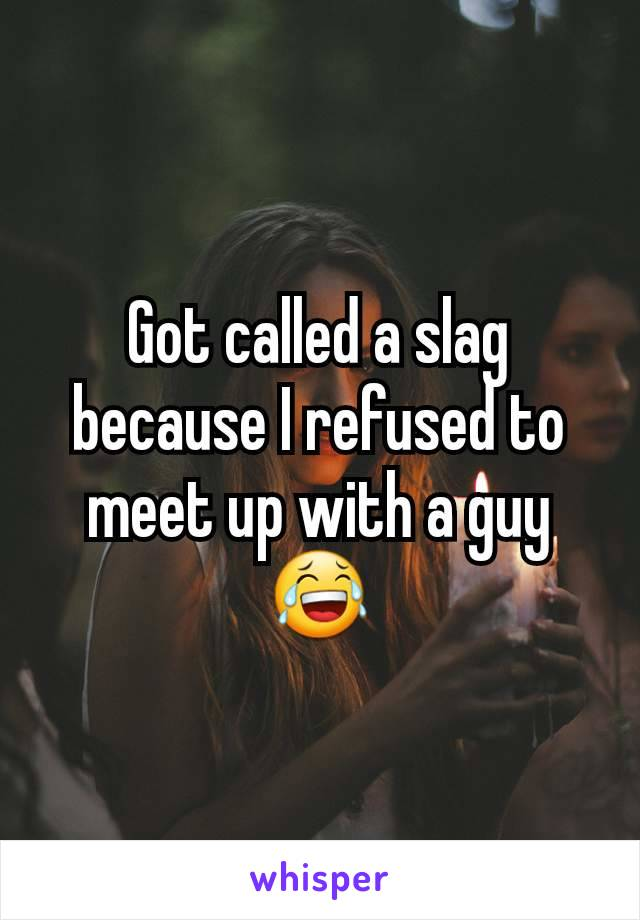 Got called a slag because I refused to meet up with a guy 😂