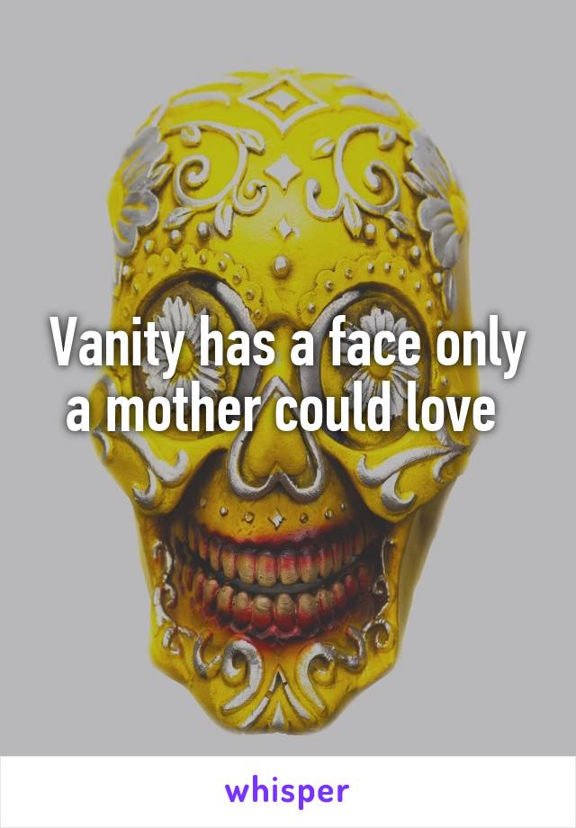 Vanity has a face only a mother could love