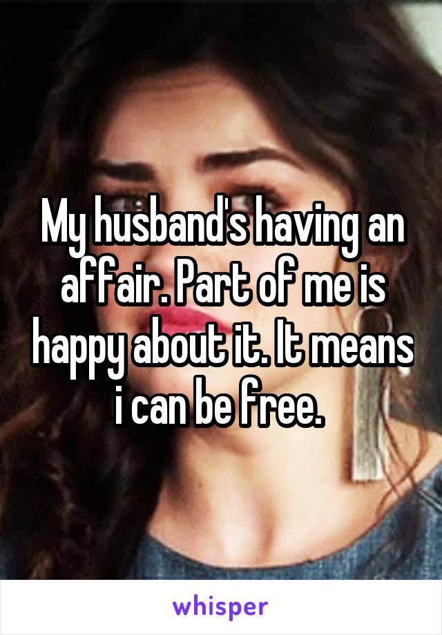 My husband's having an affair. Part of me is happy about it. It means i can be free.