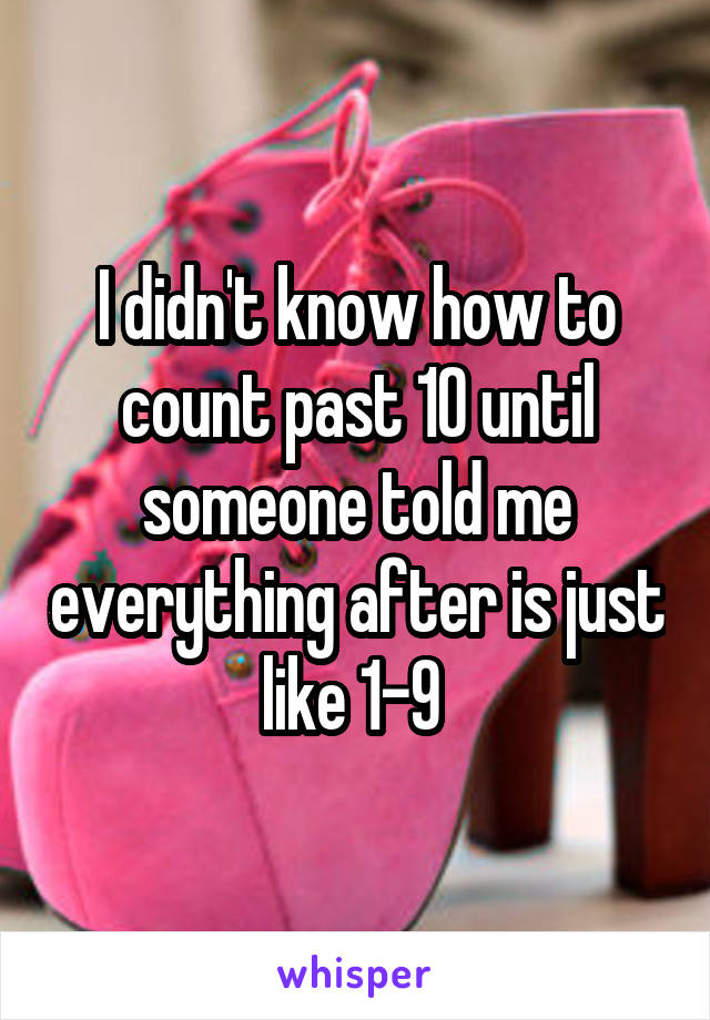 I didn't know how to count past 10 until someone told me everything after is just like 1-9