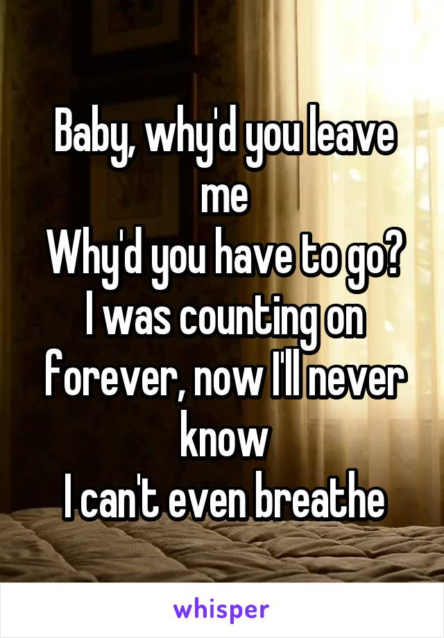 Baby, why'd you leave me Why'd you have to go? I was counting on forever, now I'll never know I can't even breathe