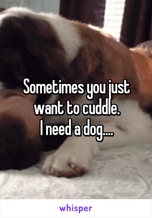 Sometimes you just want to cuddle. I need a dog....