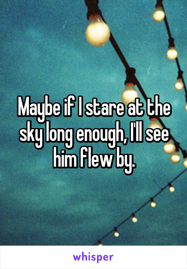 Maybe if I stare at the sky long enough, I'll see him flew by.