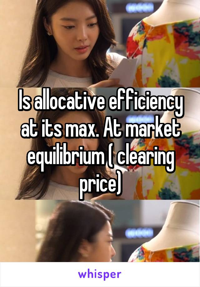 Is allocative efficiency at its max. At market equilibrium ( clearing price)