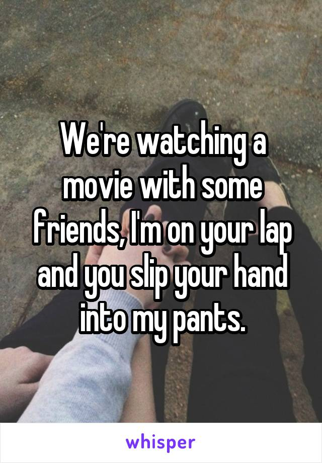 We're watching a movie with some friends, I'm on your lap and you slip your hand into my pants.