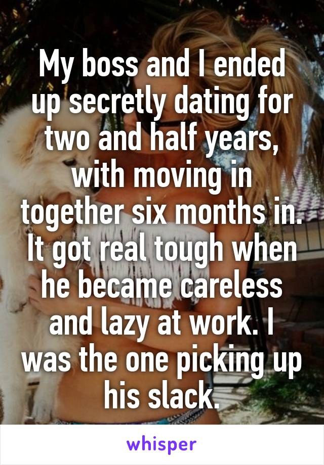 My boss and I ended up secretly dating for two and half years, with moving in together six months in. It got real tough when he became careless and lazy at work. I was the one picking up his slack.