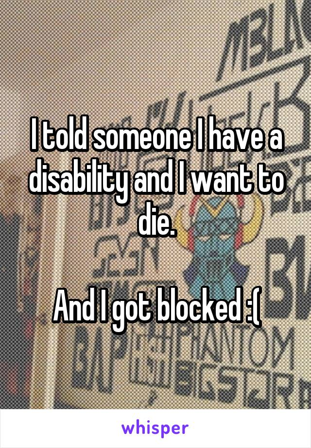 I told someone I have a disability and I want to die.  And I got blocked :(