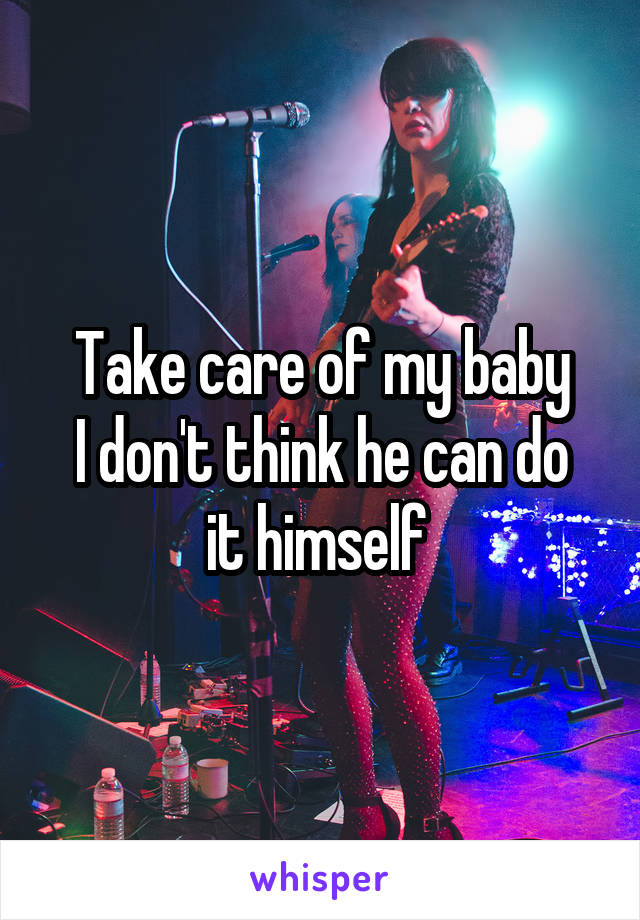 Take care of my baby I don't think he can do it himself