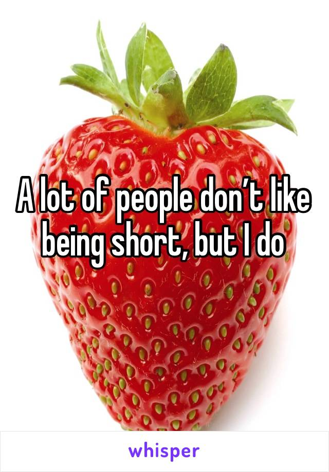 A lot of people don't like being short, but I do