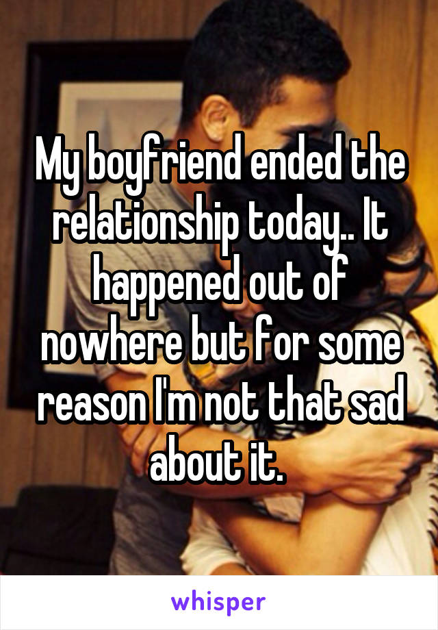 My boyfriend ended the relationship today.. It happened out of nowhere but for some reason I'm not that sad about it.