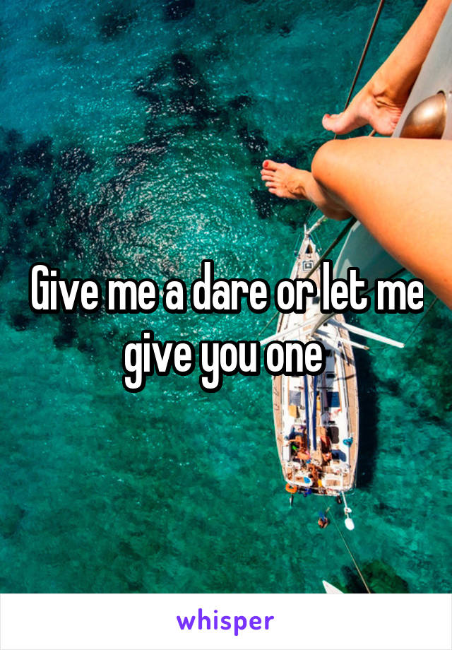 Give me a dare or let me give you one