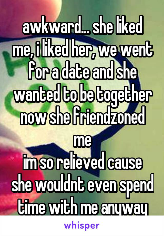 awkward... she liked me, i liked her, we went for a date and she wanted to be together now she friendzoned me im so relieved cause she wouldnt even spend time with me anyway